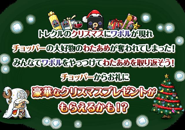 トレクルのクリスマスにワポルが現れチョッパーの大好物のわたあめが奪われてしまった!みんなでワポルをやっつけてわたあめを取り返そう!チョッパーからお礼に豪華なクリスマスプレゼントがもらえるかも!?